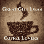 Great Gifts For Coffee Lovers - Coffee Gift Ideas For All!