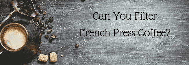 Can You Filter French Press Coffee?