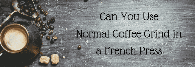 Can You Use Normal Coffee Grind in a French Press