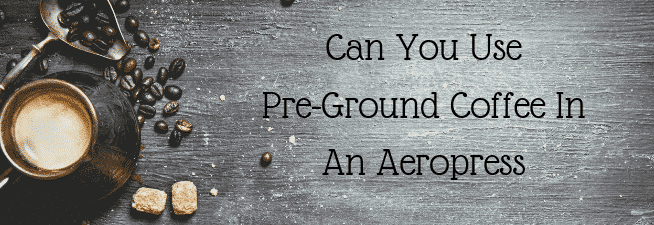 Can You Use Pre-Ground Coffee In An Aeropress