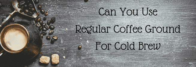 Can You Use Regular Coffee Ground For Cold Brew Coffee