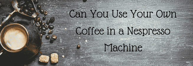 Can You Use Your Own Coffee in a Nespresso Machine