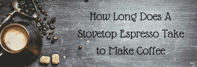 How Long Does A Stovetop Espresso Take to Make Coffee