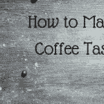 How to Make Cheap Coffee Taste Good, Real Good