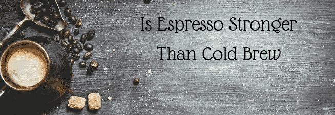 Is Espresso Stronger Than Cold Brew