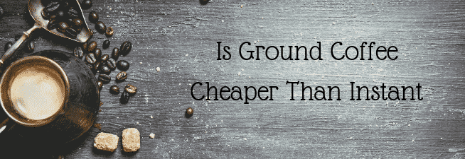 Is Ground Coffee Cheaper Than Instant