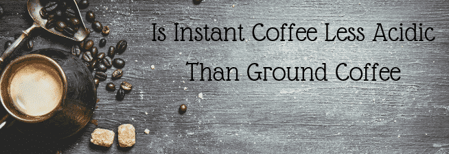 Is Instant Coffee Less Acidic Than Ground Coffee