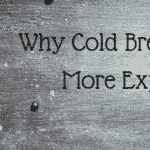 Why Cold Brew Coffee is More Expensive (Even if You Make it Yourself)