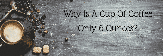Why Is A Cup Of Coffee Only 6 Oz